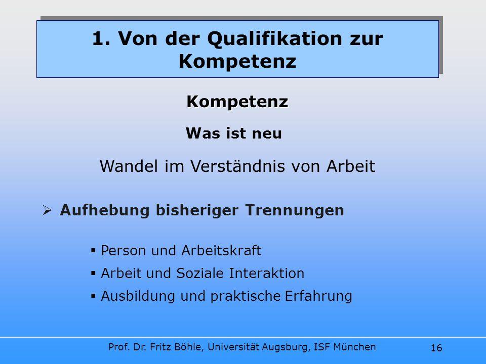 Prof. Dr. Fritz Böhle, Universität Augsburg, ISF München 16 Aufhebung bisheriger Trennungen Kompetenz Was ist neu 1. Von der Qualifikation zur Kompete
