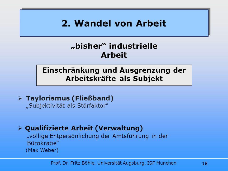 Prof. Dr. Fritz Böhle, Universität Augsburg, ISF München 18 Taylorismus (Fließband) Subjektivität als Störfaktor 2. Wandel von Arbeit bisher industrie