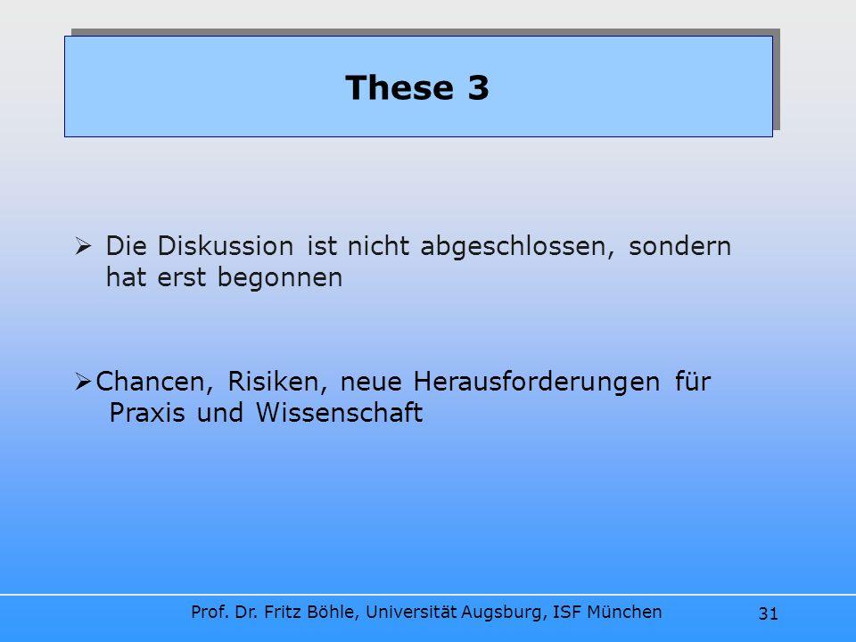 Prof. Dr. Fritz Böhle, Universität Augsburg, ISF München 31 Die Diskussion ist nicht abgeschlossen, sondern hat erst begonnen These 3 Chancen, Risiken