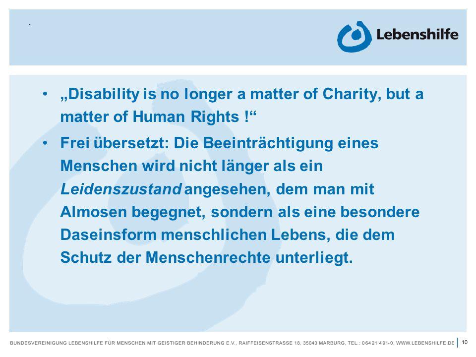 11 | Die wichtigsten Ziele der Behindertenrechtskonvention: uneingeschränkte Bürgerrechte für alle Menschen mit Behinderungen (Status als vollwertige und gleichberechtigte Bürger ihrer jeweiligen Gesellschaft); Selbstbestimmung und Autonomie; Umfassende Teilhabe am gesellschaftlichen Leben (Inklusion);