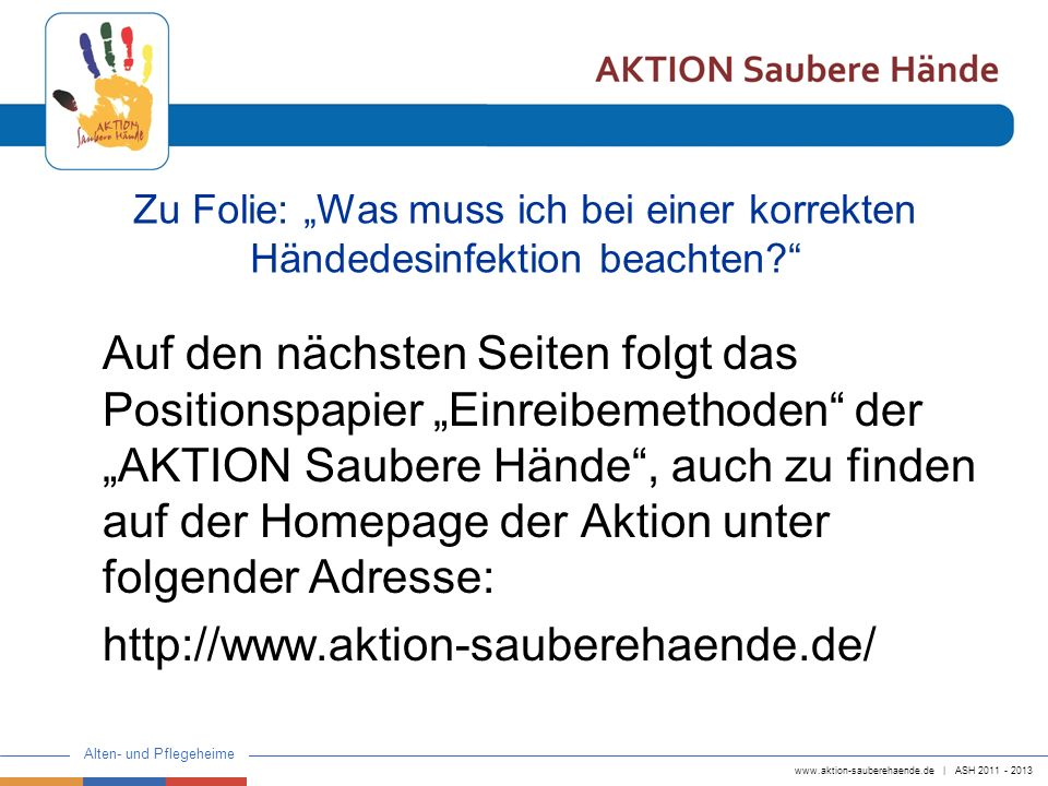www.aktion-sauberehaende.de | ASH 2011 - 2013 Alten- und Pflegeheime In den meisten Einrichtungen wird die Einreibemethode nach EU Norm 1500 als Standard angesehen und die 6 Bewegungsabfolgen werden gelehrt.