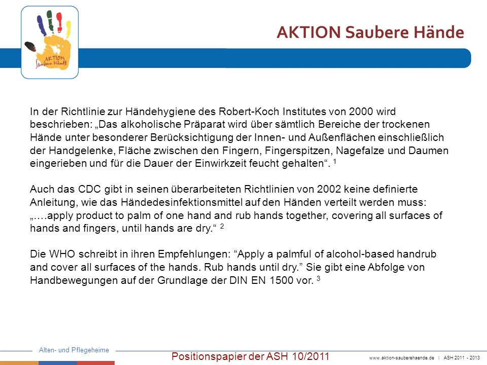 www.aktion-sauberehaende.de | ASH 2011 - 2013 Alten- und Pflegeheime In vielen Einrichtungen wird die Einreibemethode nach DIN EN 1500 als Grundlage für eine sichere Einreibemethode zur Vermeidung von Benetzungslücken verwendet.