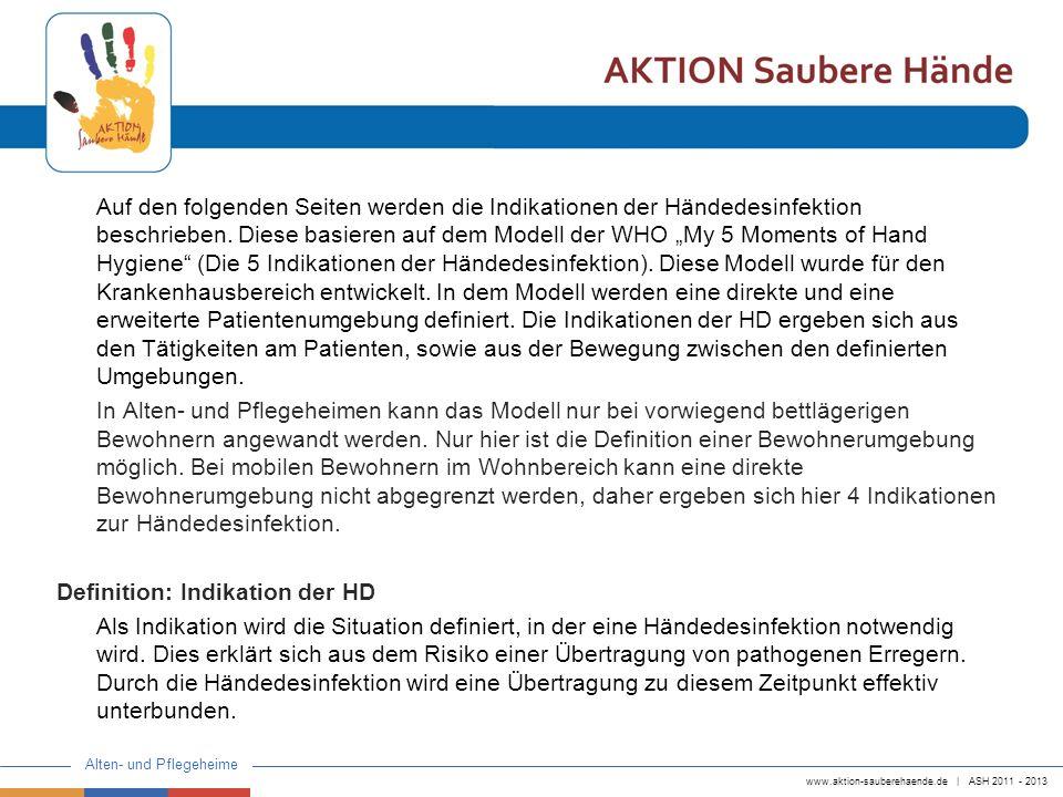 www.aktion-sauberehaende.de | ASH 2011 - 2013 Alten- und Pflegeheime Auf den folgenden Seiten werden die Indikationen der Händedesinfektion beschriebe