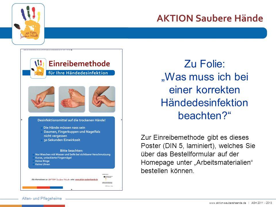 www.aktion-sauberehaende.de | ASH 2011 - 2013 Alten- und Pflegeheime Zur Einreibemethode gibt es dieses Poster (DIN 5, laminiert), welches Sie über da