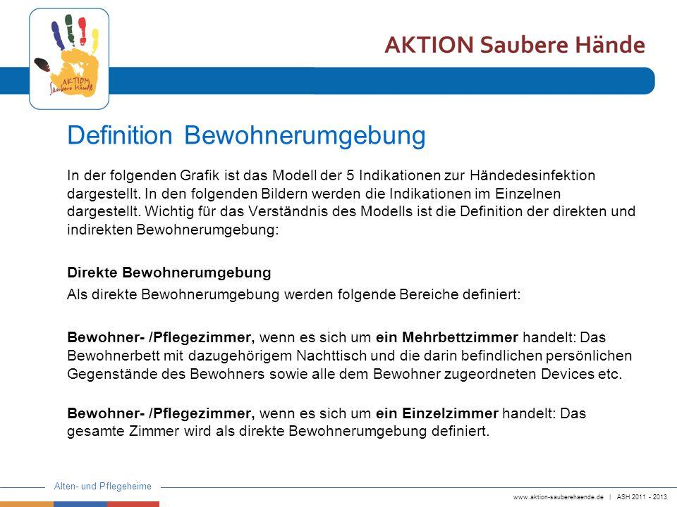 www.aktion-sauberehaende.de | ASH 2011 - 2013 Alten- und Pflegeheime Erweiterte Bewohnerumgebung Alle darüber hinaus gehende Bereiche des Bewohnerzimmers, wenn es sich um ein Mehrbettzimmer handelt, Gemeinschafträume, allgemeiner Bereich, Flur, etc.