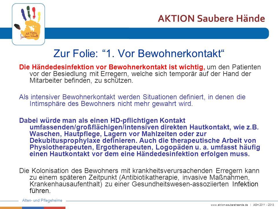 www.aktion-sauberehaende.de | ASH 2011 - 2013 Alten- und Pflegeheime Zur Folie: 1. Vor Bewohnerkontakt Die Händedesinfektion vor Bewohnerkontakt ist w