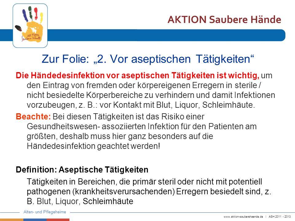 www.aktion-sauberehaende.de | ASH 2011 - 2013 Alten- und Pflegeheime Zur Folie: 2. Vor aseptischen Tätigkeiten Die Händedesinfektion vor aseptischen T