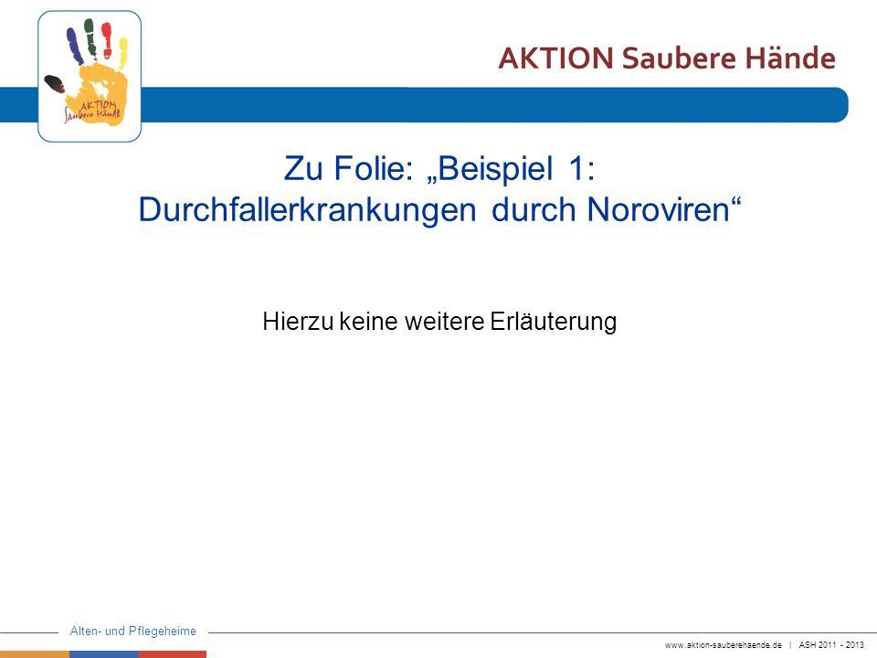 www.aktion-sauberehaende.de | ASH 2011 - 2013 Alten- und Pflegeheime Zu Folie: Beispiel 1: Durchfallerkrankungen durch Noroviren Hierzu keine weitere
