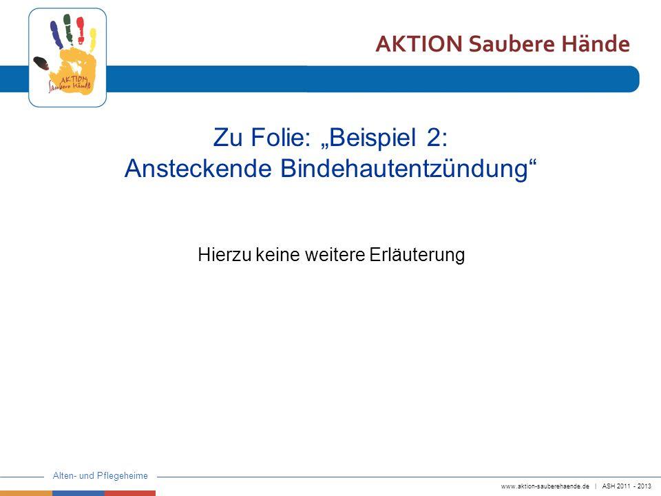 www.aktion-sauberehaende.de | ASH 2011 - 2013 Alten- und Pflegeheime Zu Folie: Beispiel 2: Ansteckende Bindehautentzündung Hierzu keine weitere Erläut