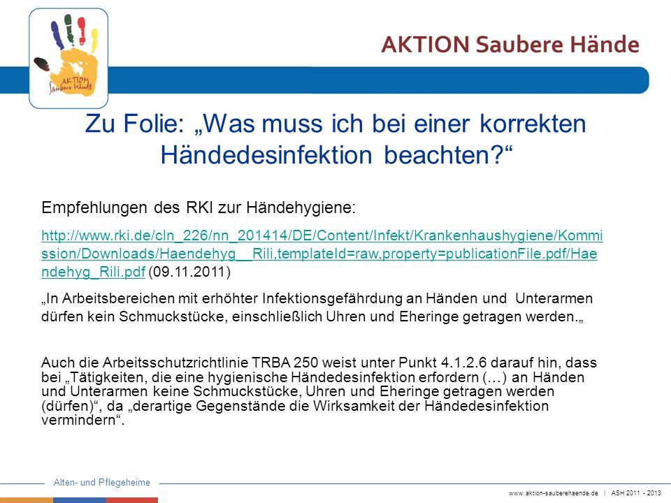www.aktion-sauberehaende.de | ASH 2011 - 2013 Alten- und Pflegeheime Zur Frage künstlicher und lackierter Fingernägel siehe auch: http://www.rki.de/DE/Content/Infekt/Krankenhaushygiene/FAQ/Kuenstliche__Fingern aegel/faq__krankenhyg__fingernaegel__ges.html?__nnn=truehttp://www.rki.de/DE/Content/Infekt/Krankenhaushygiene/FAQ/Kuenstliche__Fingern aegel/faq__krankenhyg__fingernaegel__ges.html?__nnn=true (09.11.2011) Dort wird zur Frage nach künstlichen oder lackierten Fingernägeln bei Mitarbeitern im Gesundheitsdienst bemerkt, dass (…) solche Personen, die Patienten behandeln oder pflegen, dennoch keine künstlichen Fingernägel tragen (sollten), da solche Applikationen mit nosokomialen Ausbrüchen vor allem durch bakterielle Erreger assoziiert sind.