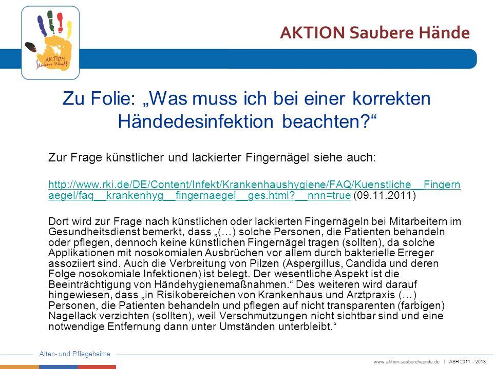 www.aktion-sauberehaende.de | ASH 2011 - 2013 Alten- und Pflegeheime Auf den nächsten Seiten folgt das Positionspapier Einreibemethoden der AKTION Saubere Hände, auch zu finden auf der Homepage der Aktion unter folgender Adresse: http://www.aktion-sauberehaende.de/ Zu Folie: Was muss ich bei einer korrekten Händedesinfektion beachten?