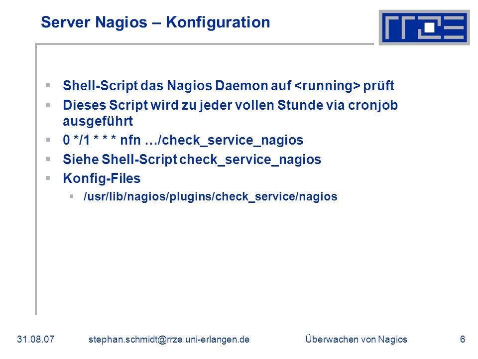 Überwachen von Nagios31.08.07stephan.schmidt@rrze.uni-erlangen.de6 Server Nagios – Konfiguration Shell-Script das Nagios Daemon auf prüft Dieses Scrip