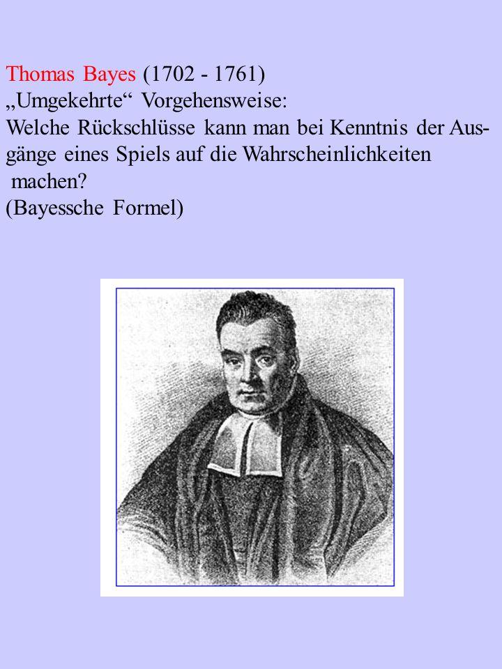 Thomas Bayes (1702 - 1761) Umgekehrte Vorgehensweise: Welche Rückschlüsse kann man bei Kenntnis der Aus- gänge eines Spiels auf die Wahrscheinlichkeit