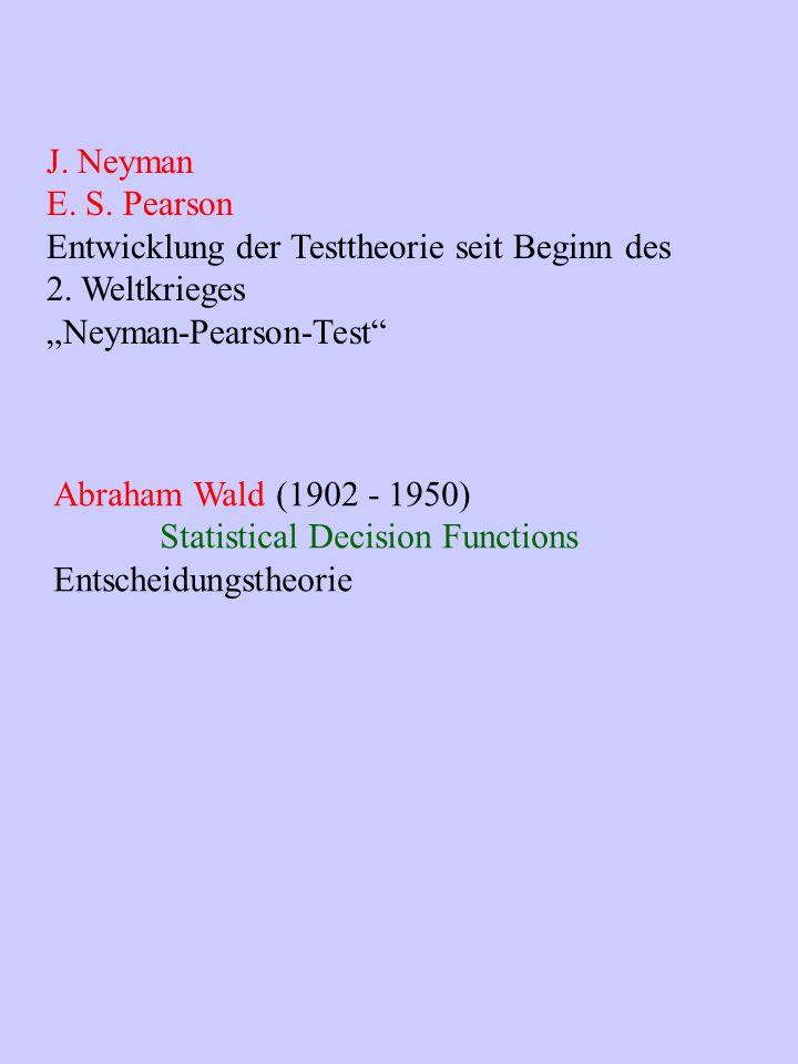 J. Neyman E. S. Pearson Entwicklung der Testtheorie seit Beginn des 2. Weltkrieges Neyman-Pearson-Test Abraham Wald (1902 - 1950) Statistical Decision