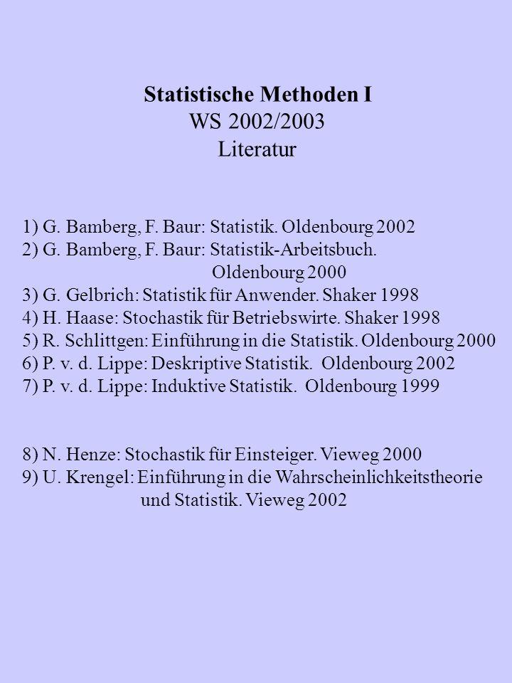 Statistische Methoden I WS 2002/2003 Literatur 1) G. Bamberg, F. Baur: Statistik. Oldenbourg 2002 2) G. Bamberg, F. Baur: Statistik-Arbeitsbuch. Olden