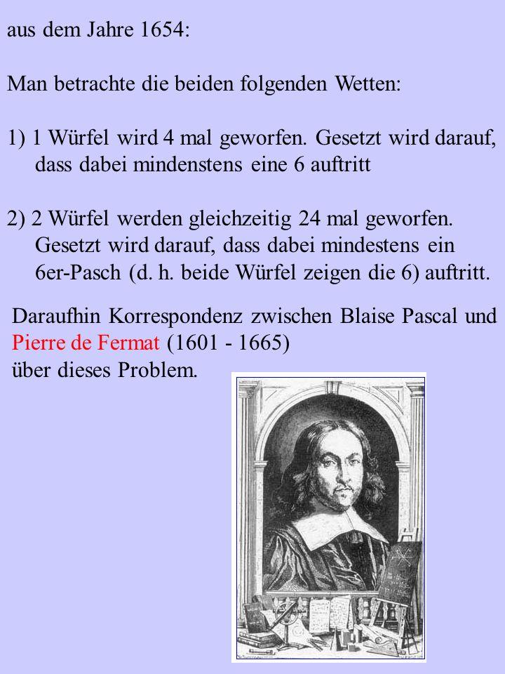 aus dem Jahre 1654: Man betrachte die beiden folgenden Wetten: 1) 1 Würfel wird 4 mal geworfen. Gesetzt wird darauf, dass dabei mindenstens eine 6 auf