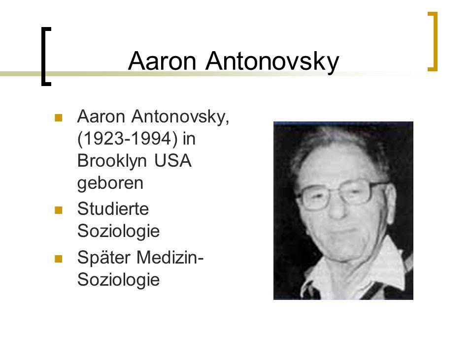 Aaron Antonovsky Aaron Antonovsky, (1923-1994) in Brooklyn USA geboren Studierte Soziologie Später Medizin- Soziologie