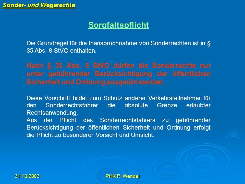 31.10.2003PHK R. Wendel Sonder- und Wegerechte Sorgfaltspflicht Die Grundregel für die Inanspruchnahme von Sonderrechten ist in § 35 Abs. 8 StVO entha