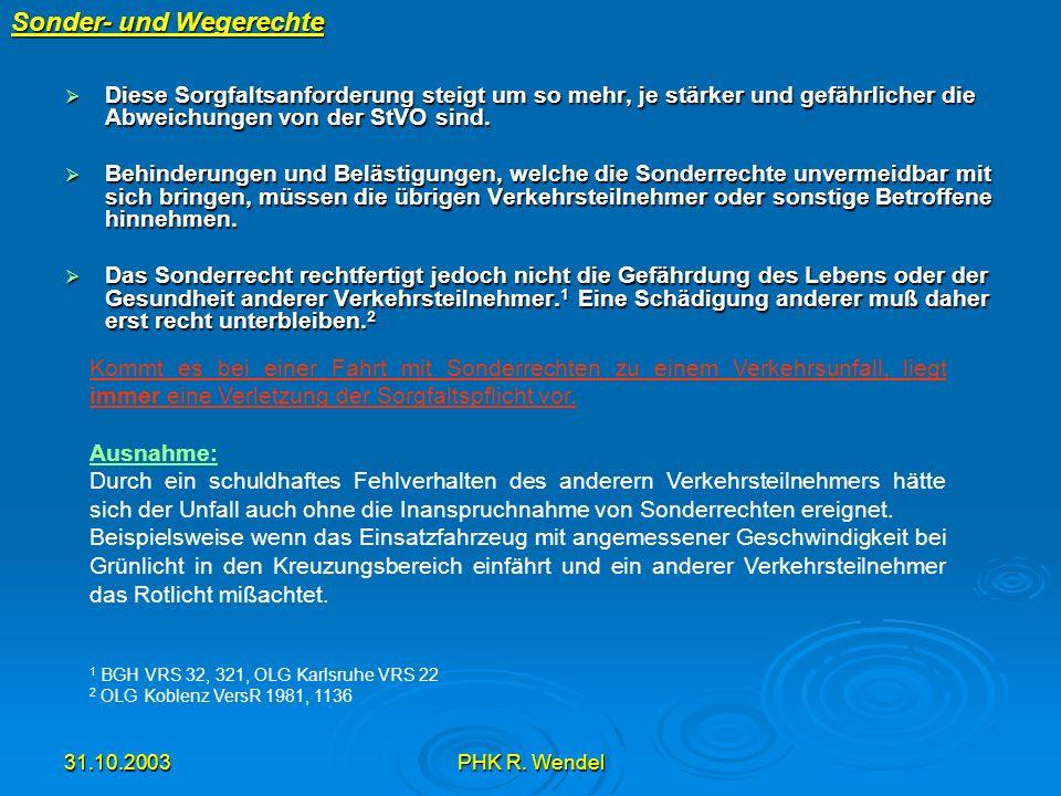 31.10.2003PHK R. Wendel Sonder- und Wegerechte Diese Sorgfaltsanforderung steigt um so mehr, je stärker und gefährlicher die Abweichungen von der StVO