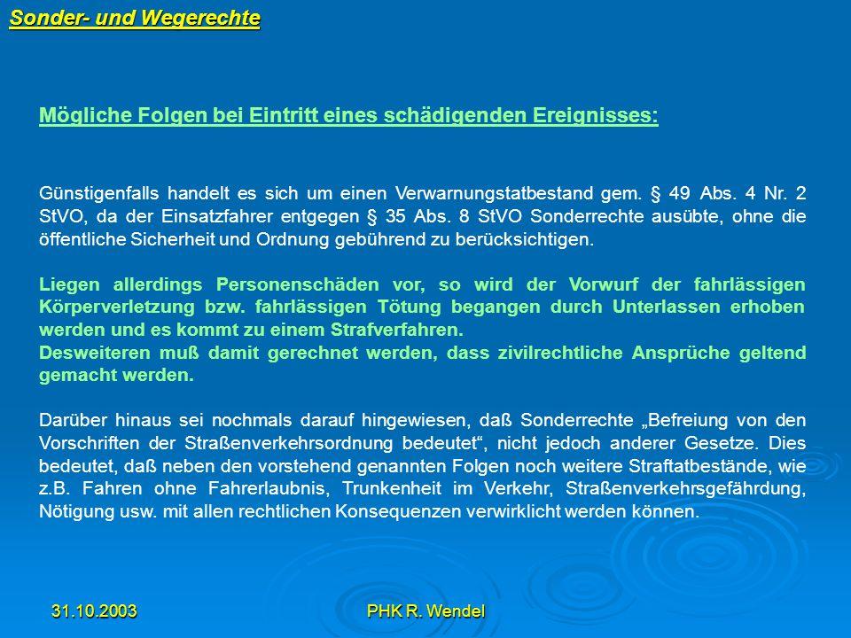 31.10.2003PHK R. Wendel Sonder- und Wegerechte Mögliche Folgen bei Eintritt eines schädigenden Ereignisses: Günstigenfalls handelt es sich um einen Ve