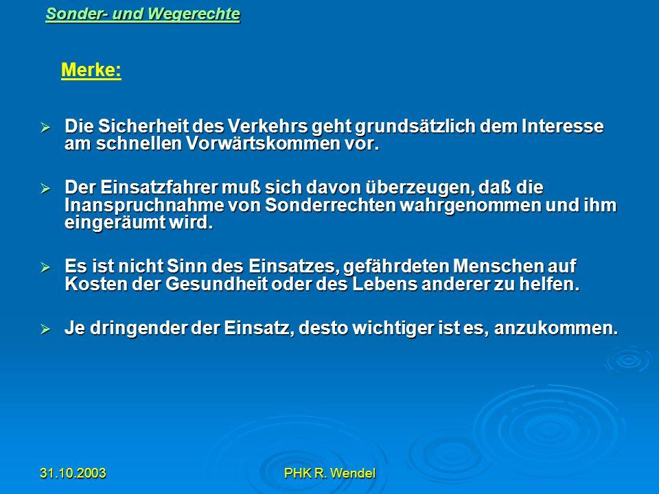 31.10.2003PHK R. Wendel Sonder- und Wegerechte Die Sicherheit des Verkehrs geht grundsätzlich dem Interesse am schnellen Vorwärtskommen vor. Die Siche