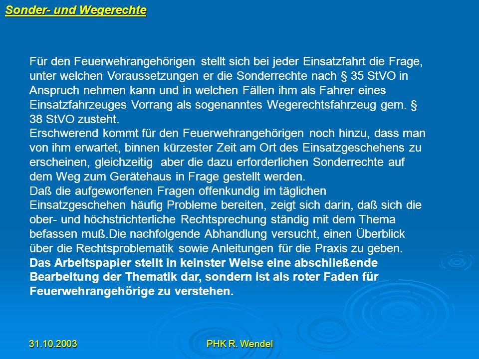 31.10.2003PHK R. Wendel Sonder- und Wegerechte Für den Feuerwehrangehörigen stellt sich bei jeder Einsatzfahrt die Frage, unter welchen Voraussetzunge