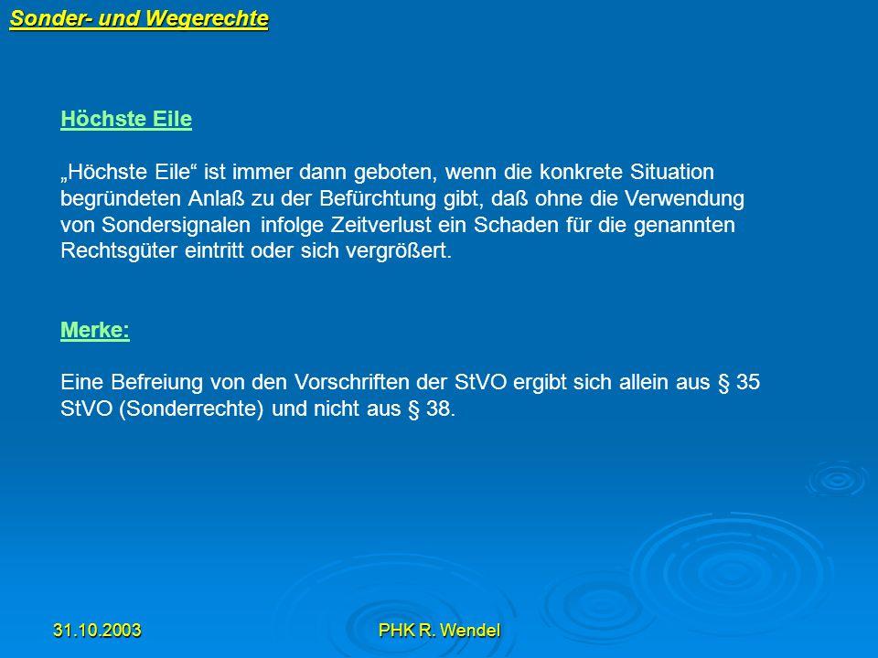 31.10.2003PHK R. Wendel Sonder- und Wegerechte Höchste Eile Höchste Eile ist immer dann geboten, wenn die konkrete Situation begründeten Anlaß zu der