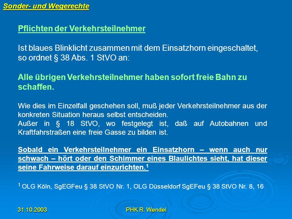 31.10.2003PHK R. Wendel Sonder- und Wegerechte Pflichten der Verkehrsteilnehmer Ist blaues Blinklicht zusammen mit dem Einsatzhorn eingeschaltet, so o