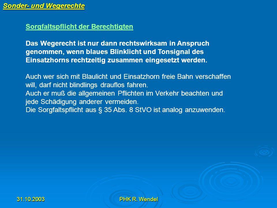 31.10.2003PHK R. Wendel Sonder- und Wegerechte Sorgfaltspflicht der Berechtigten Das Wegerecht ist nur dann rechtswirksam in Anspruch genommen, wenn b