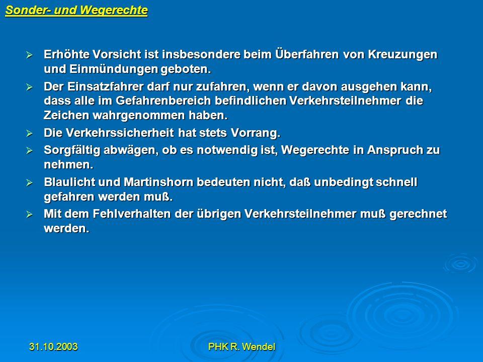 31.10.2003PHK R. Wendel Sonder- und Wegerechte Erhöhte Vorsicht ist insbesondere beim Überfahren von Kreuzungen und Einmündungen geboten. Erhöhte Vors