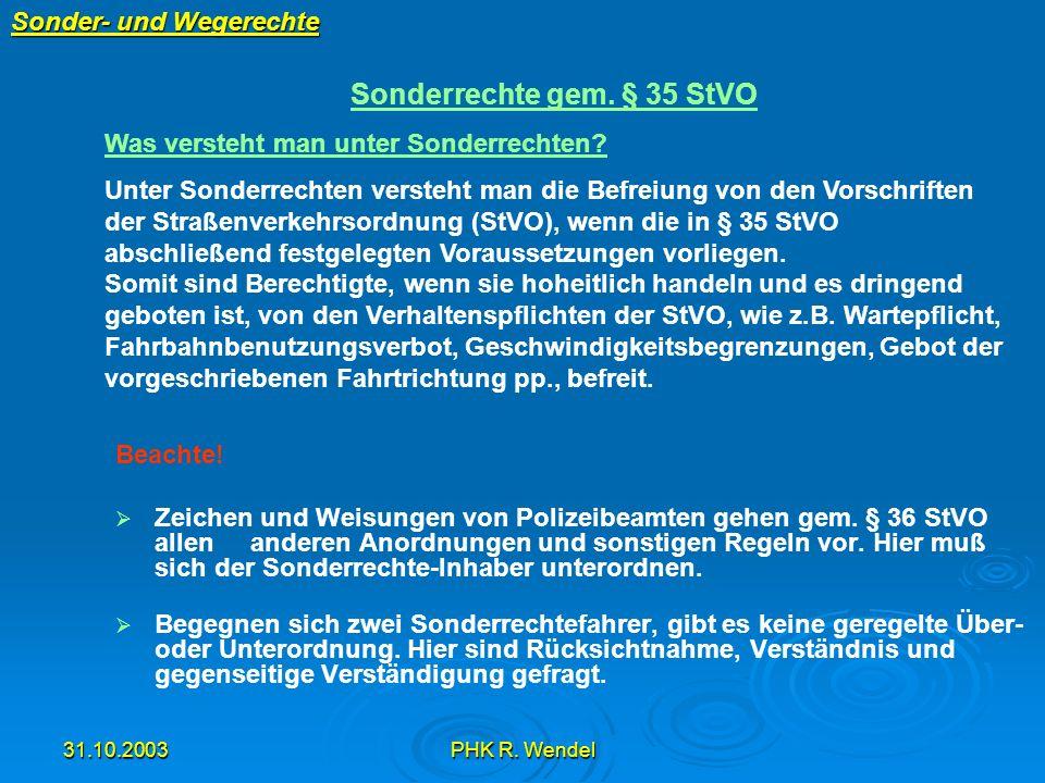 31.10.2003PHK R. Wendel Sonder- und Wegerechte Beachte! Zeichen und Weisungen von Polizeibeamten gehen gem. § 36 StVO allen anderen Anordnungen und so
