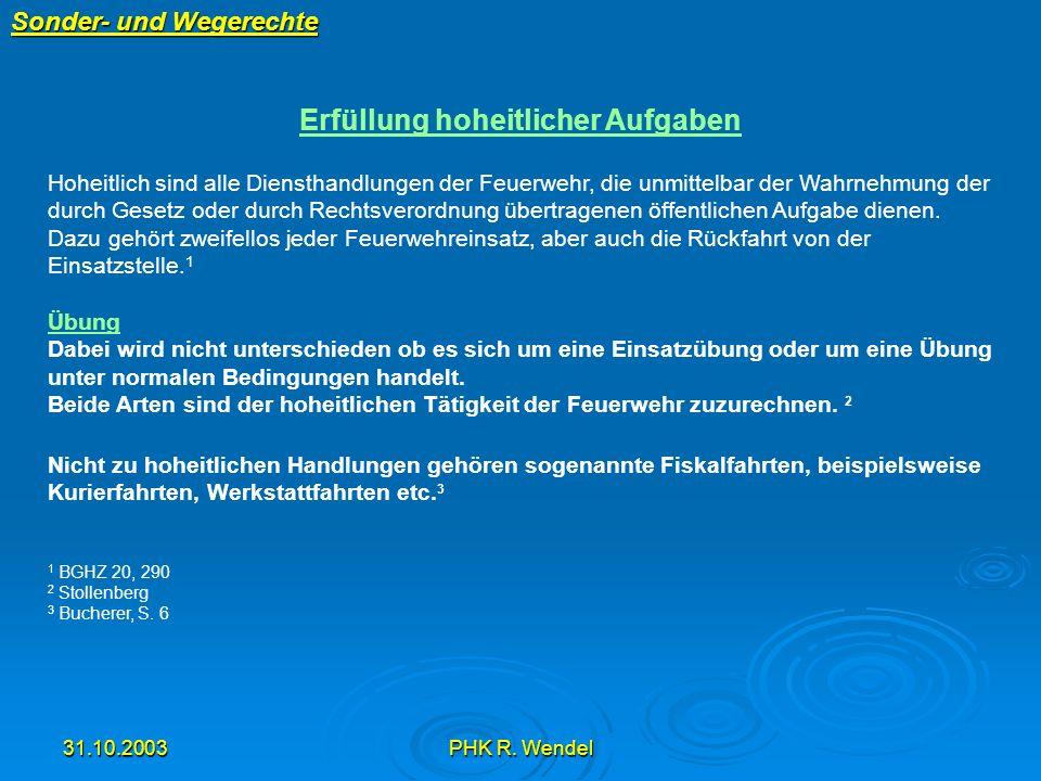 31.10.2003PHK R. Wendel Sonder- und Wegerechte Erfüllung hoheitlicher Aufgaben Hoheitlich sind alle Diensthandlungen der Feuerwehr, die unmittelbar de