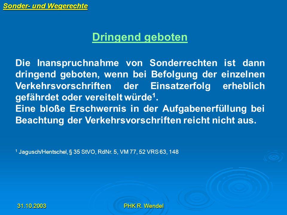 31.10.2003PHK R. Wendel Sonder- und Wegerechte Dringend geboten Die Inanspruchnahme von Sonderrechten ist dann dringend geboten, wenn bei Befolgung de
