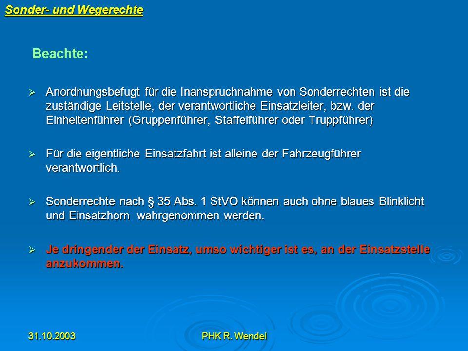 31.10.2003PHK R. Wendel Sonder- und Wegerechte Anordnungsbefugt für die Inanspruchnahme von Sonderrechten ist die zuständige Leitstelle, der verantwor