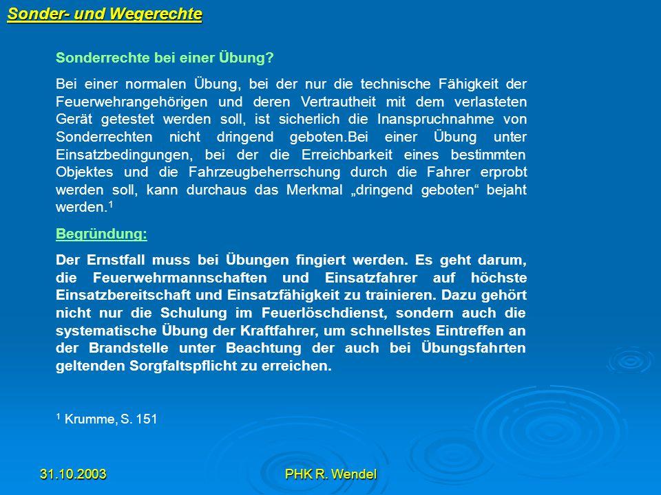 31.10.2003PHK R. Wendel Sonder- und Wegerechte Sonderrechte bei einer Übung? Bei einer normalen Übung, bei der nur die technische Fähigkeit der Feuerw