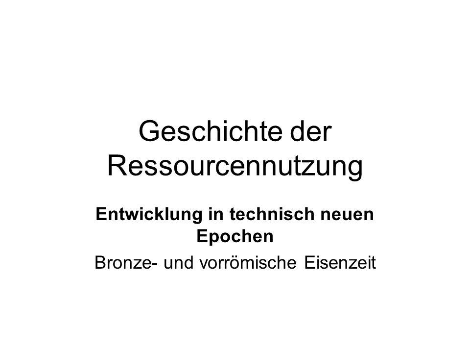 Geschichte der Ressourcennutzung Entwicklung in technisch neuen Epochen Bronze- und vorrömische Eisenzeit