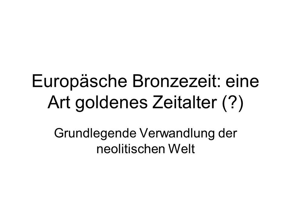 Europäsche Bronzezeit: eine Art goldenes Zeitalter (?) Grundlegende Verwandlung der neolitischen Welt