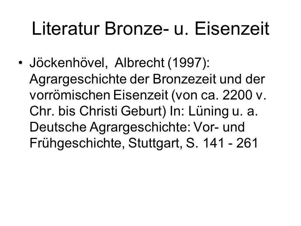 Literatur Bronze- u. Eisenzeit Jöckenhövel, Albrecht (1997): Agrargeschichte der Bronzezeit und der vorrömischen Eisenzeit (von ca. 2200 v. Chr. bis C