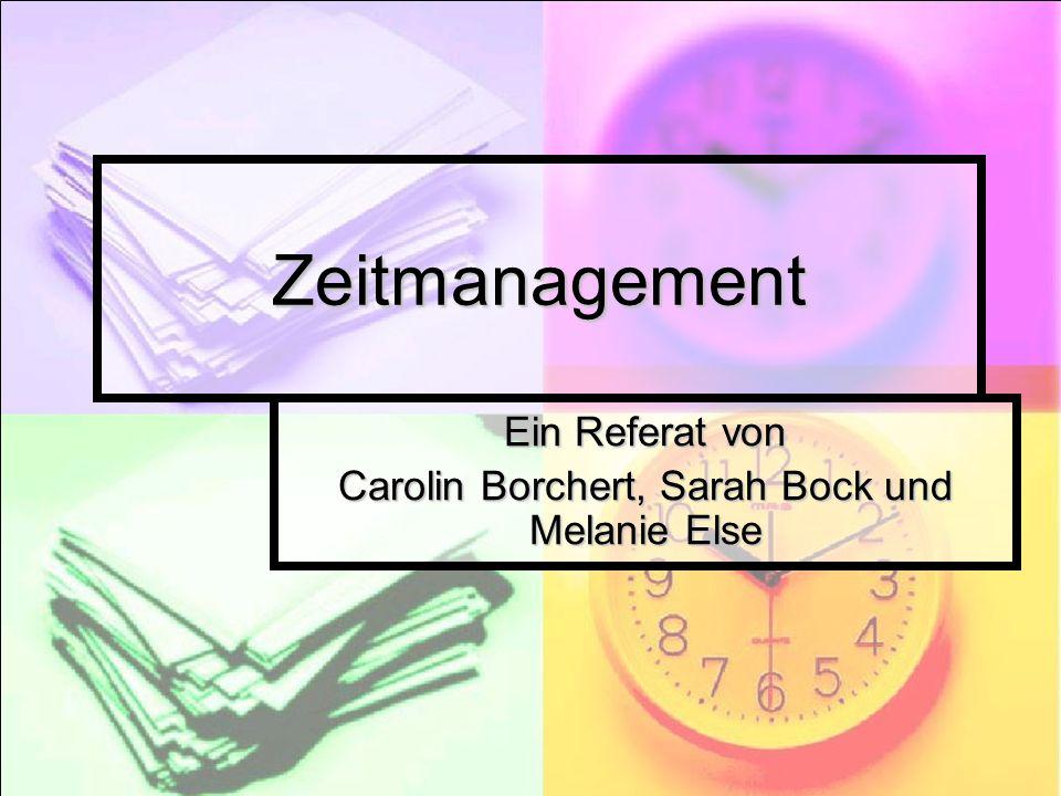 Zeitmanagement Ein Referat von Carolin Borchert, Sarah Bock und Melanie Else