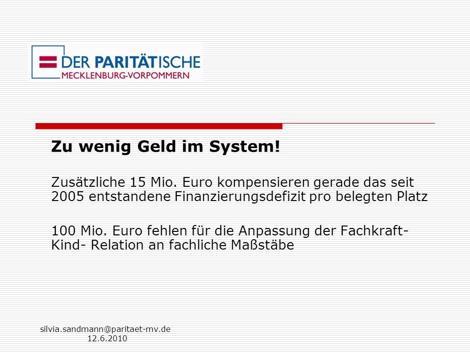 silvia.sandmann@paritaet-mv.de 12.6.2010 Zu wenig Geld im System! Zusätzliche 15 Mio. Euro kompensieren gerade das seit 2005 entstandene Finanzierungs