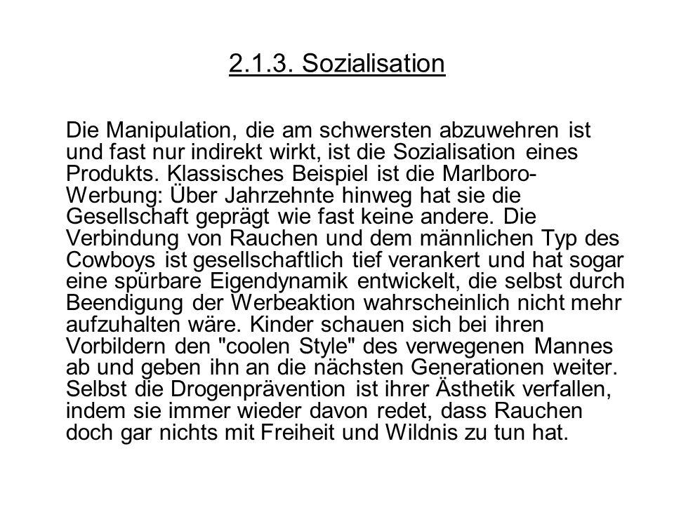 2.1.3. Sozialisation Die Manipulation, die am schwersten abzuwehren ist und fast nur indirekt wirkt, ist die Sozialisation eines Produkts. Klassisches