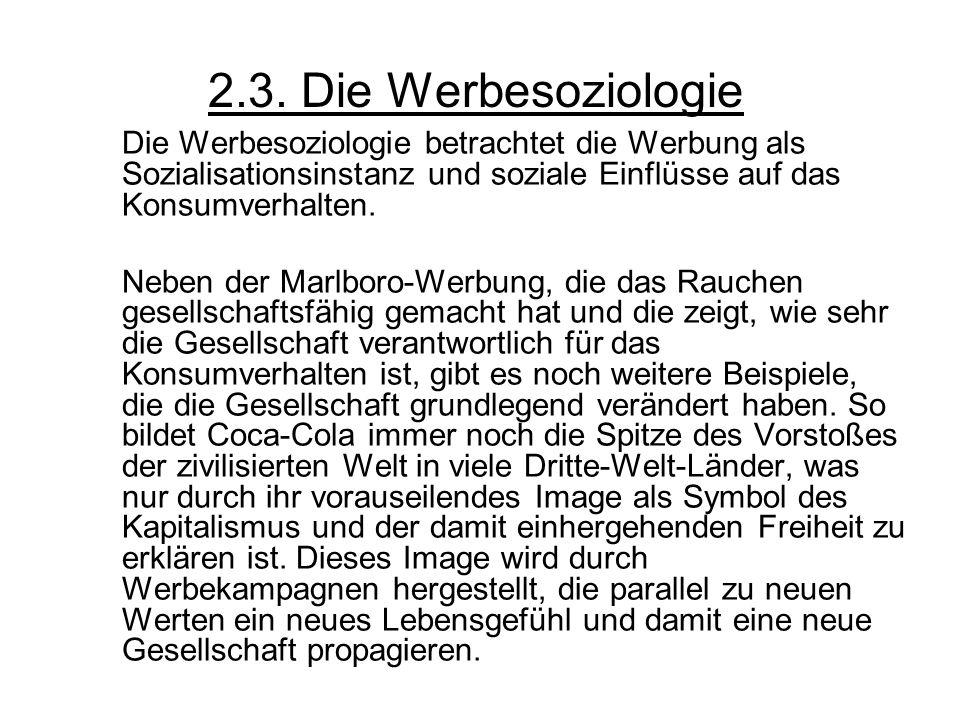 2.3. Die Werbesoziologie Die Werbesoziologie betrachtet die Werbung als Sozialisationsinstanz und soziale Einflüsse auf das Konsumverhalten. Neben der
