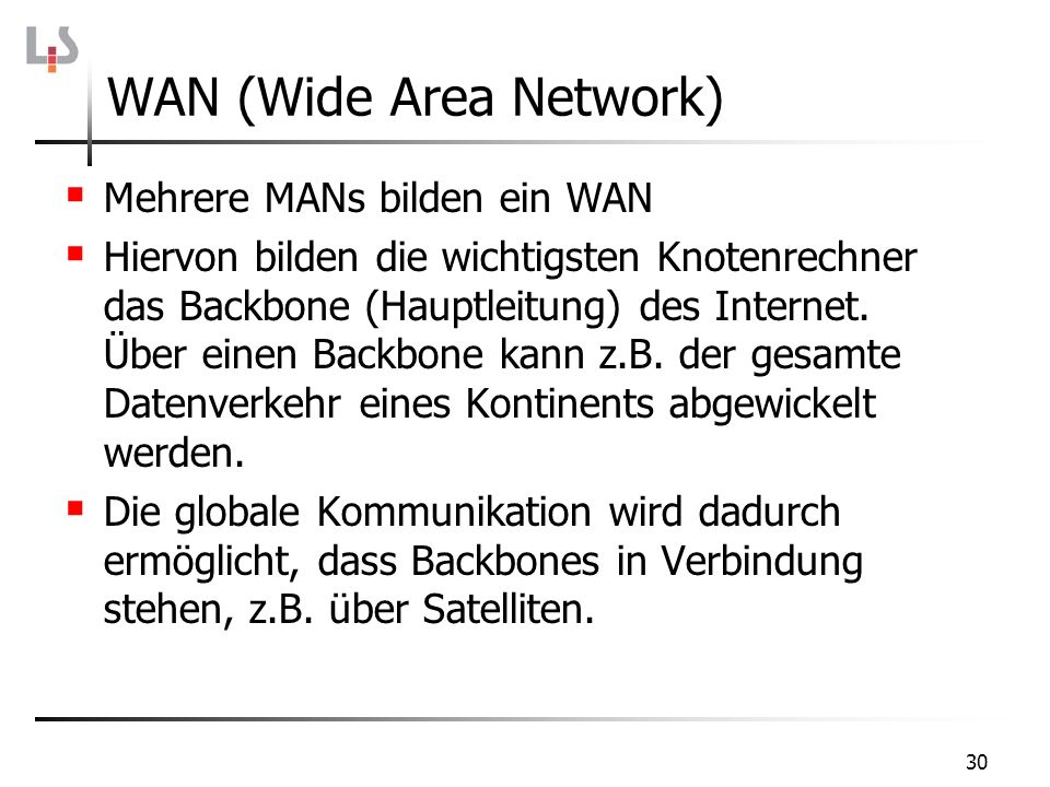 30 Mehrere MANs bilden ein WAN Hiervon bilden die wichtigsten Knotenrechner das Backbone (Hauptleitung) des Internet. Über einen Backbone kann z.B. de