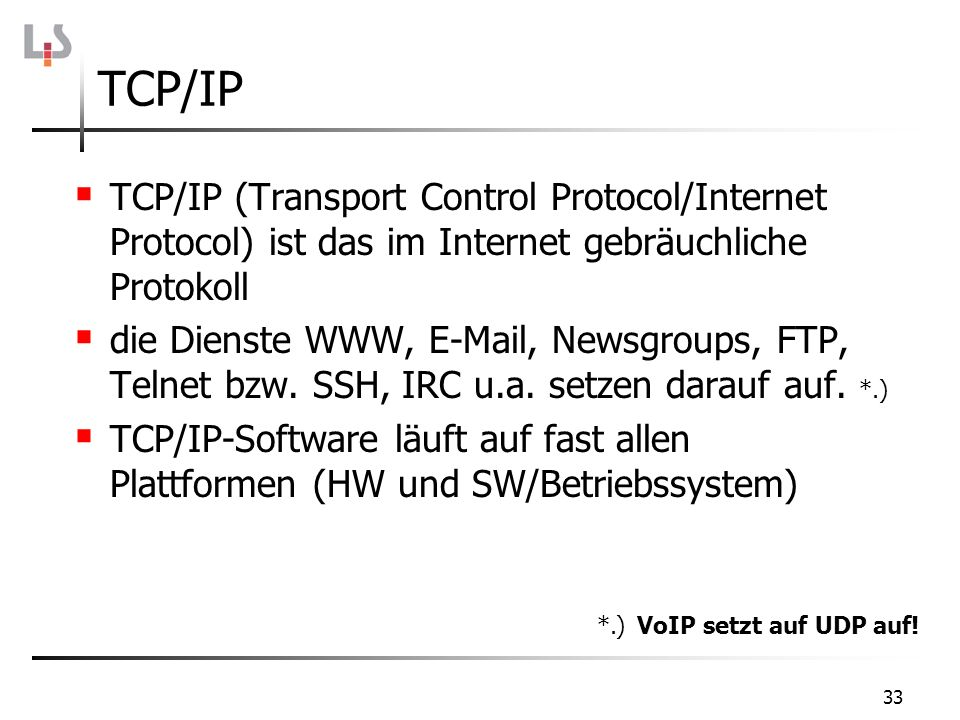 33 TCP/IP TCP/IP (Transport Control Protocol/Internet Protocol) ist das im Internet gebräuchliche Protokoll die Dienste WWW, E-Mail, Newsgroups, FTP,