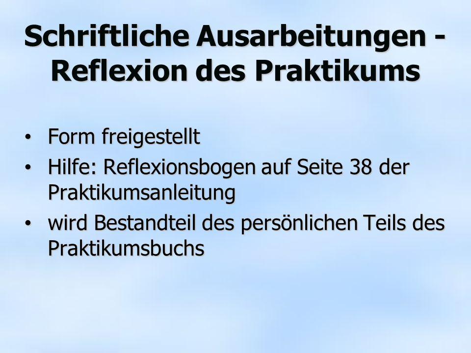 Schriftliche Ausarbeitungen - Reflexion des Praktikums Form freigestellt Form freigestellt Hilfe: Reflexionsbogen auf Seite 38 der Praktikumsanleitung