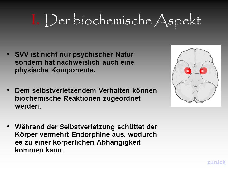 I. Der biochemische Aspekt SVV ist nicht nur psychischer Natur sondern hat nachweislich auch eine physische Komponente. Dem selbstverletzendem Verhalt