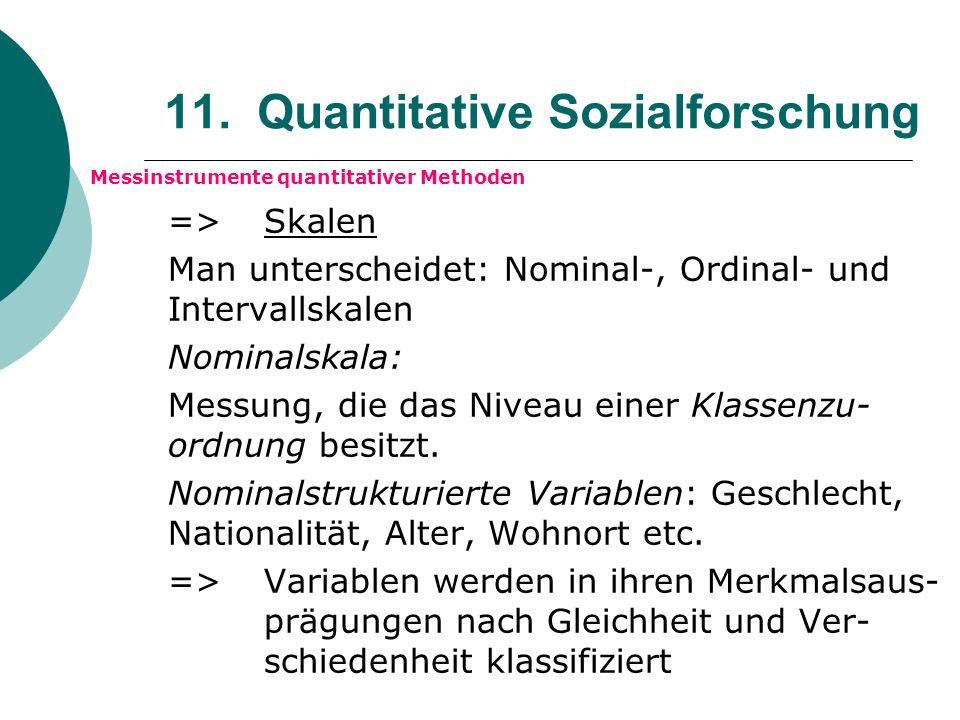 11. Quantitative Sozialforschung Messinstrumente quantitativer Methoden => Skalen Man unterscheidet: Nominal-, Ordinal- und Intervallskalen Nominalska