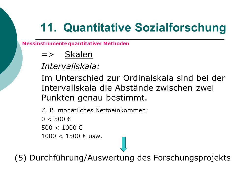 11. Quantitative Sozialforschung Messinstrumente quantitativer Methoden => Skalen Intervallskala: Im Unterschied zur Ordinalskala sind bei der Interva