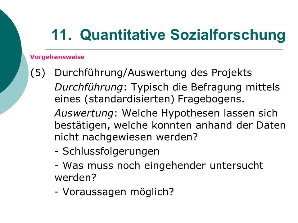 11. Quantitative Sozialforschung Vorgehensweise (5) Durchführung/Auswertung des Projekts Durchführung: Typisch die Befragung mittels eines (standardis