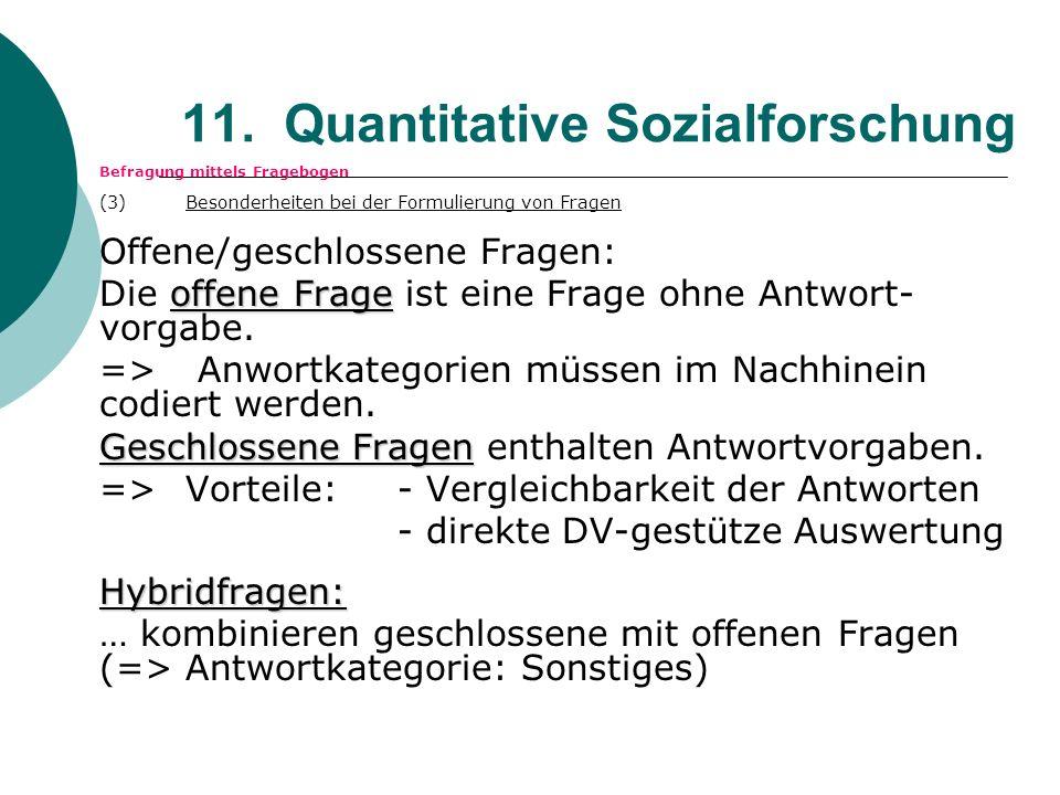 11. Quantitative Sozialforschung Befragung mittels Fragebogen (3) Besonderheiten bei der Formulierung von Fragen Offene/geschlossene Fragen: offene Fr